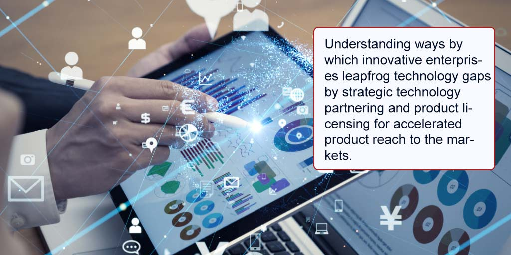 •-Understanding-ways-by-which-innovative-enterprises-leapfrog-technology-gaps-by-strategic-technology-partnering-and-product-licensing-for-accelerated-product-reach-to-the-markets