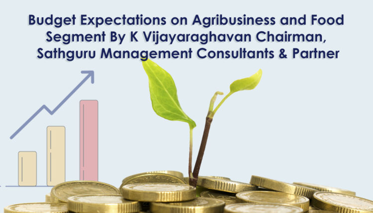 Budget Expectations on Agribusiness and Food Segment By K Vijayaraghavan Chairman, Sathguru Management Consultants & Partner