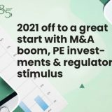 2021 off to a great start with M&A boom, PE investments & regulatory stimulus